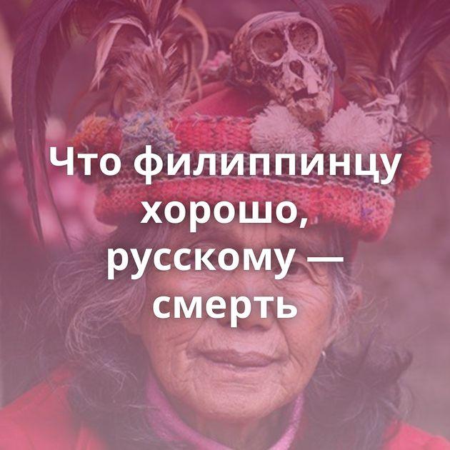Чтофилиппинцу хорошо, русскому — смерть