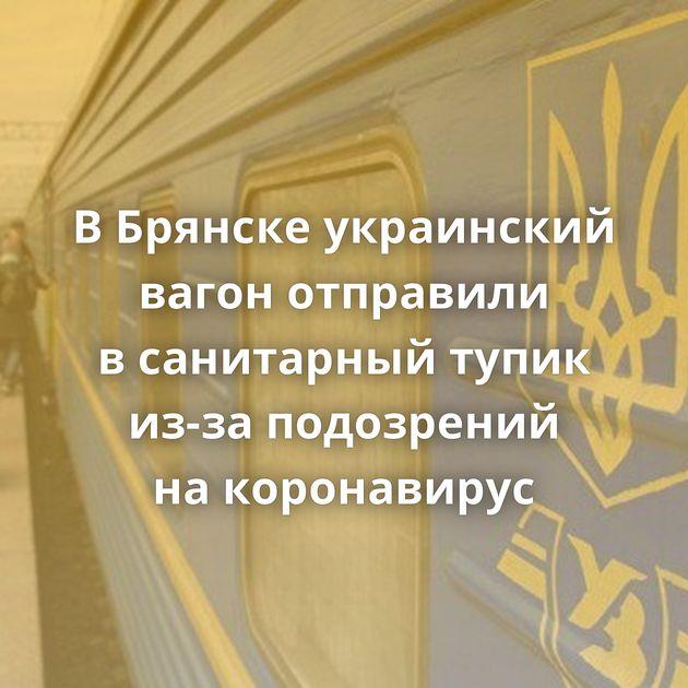 ВБрянске украинский вагон отправили всанитарный тупик из-за подозрений накоронавирус