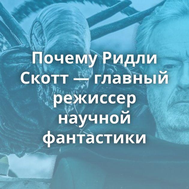 Почему Ридли Скотт — главный режиссер научной фантастики