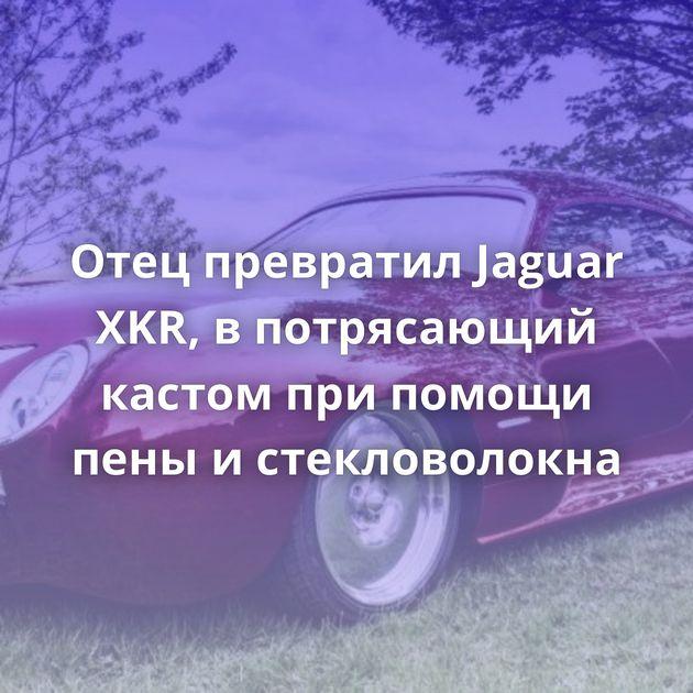 Отец превратил Jaguar XKR, впотрясающий кастом припомощи пены истекловолокна
