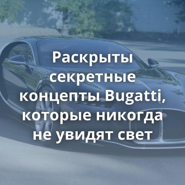 Раскрыты секретные концепты Bugatti, которые никогда неувидят свет