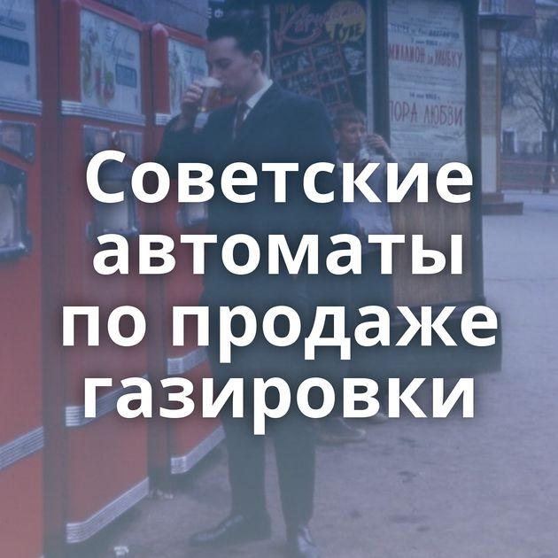 Советские автоматы попродаже газировки