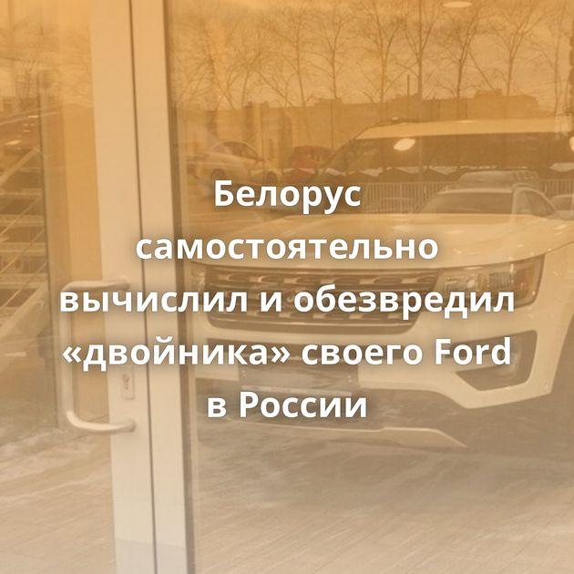 Белорус самостоятельно вычислил иобезвредил «двойника» своего Ford вРоссии