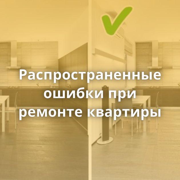 Распространенные ошибки при ремонте квартиры