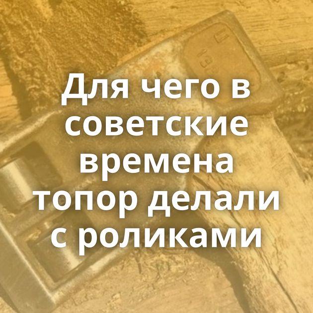 Для чего в советские времена топор делали с роликами