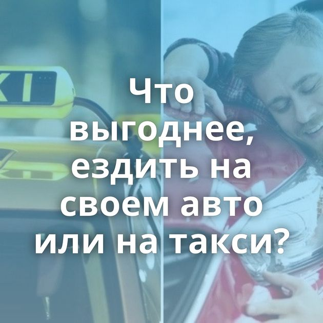 Что выгоднее, ездить на своем авто или на такси?