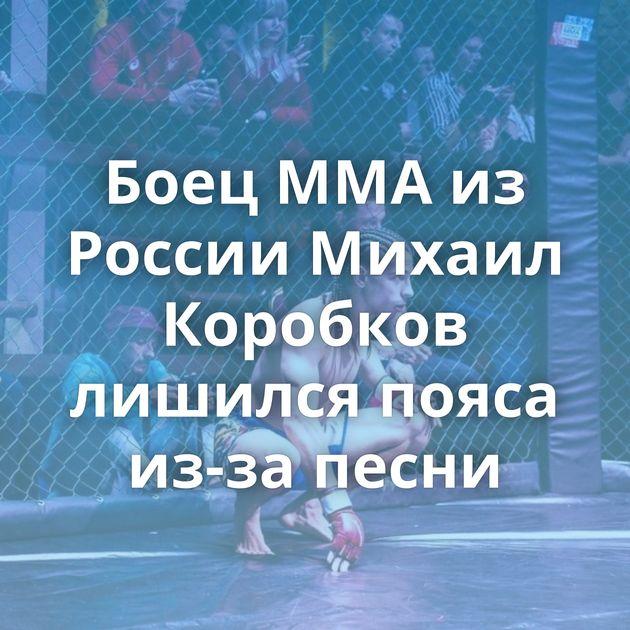 Боец MMA из России Михаил Коробков лишился пояса из-за песни