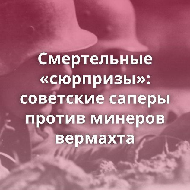 Смертельные «сюрпризы»: советские саперы против минеров вермахта