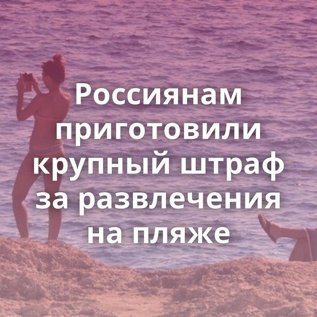 Россиянам приготовили крупный штраф заразвлечения напляже