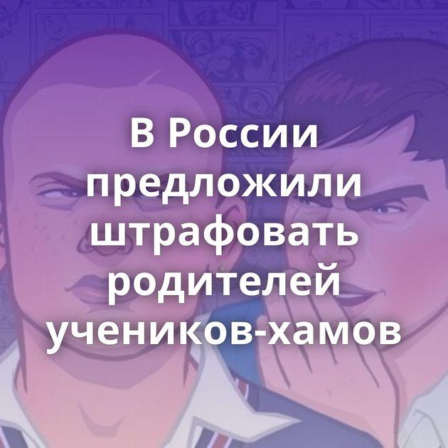 В России предложили штрафовать родителей учеников-хамов