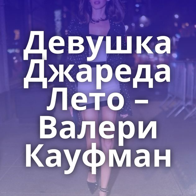 Девушка Джареда Лето – Валери Кауфман