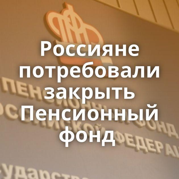 Россияне потребовали закрыть Пенсионный фонд