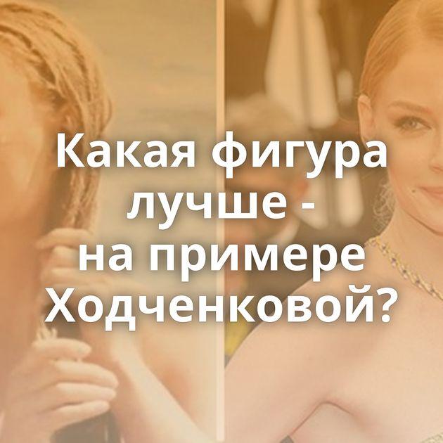 Какая фигура лучше - напримере Ходченковой?