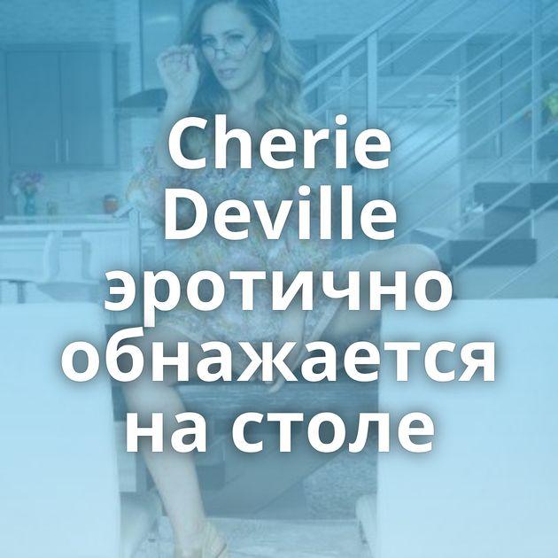 Cherie Deville эротично обнажается на столе