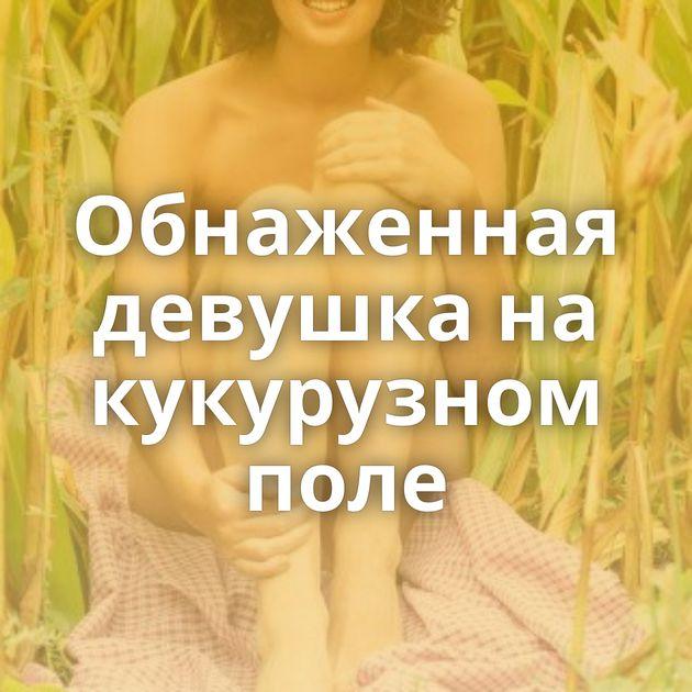 Обнаженная девушка на кукурузном поле
