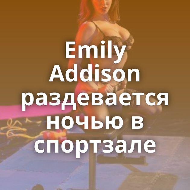 Emily Addison раздевается ночью в спортзале
