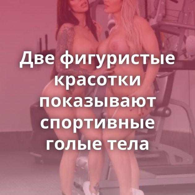 Две фигуристые красотки показывают спортивные голые тела