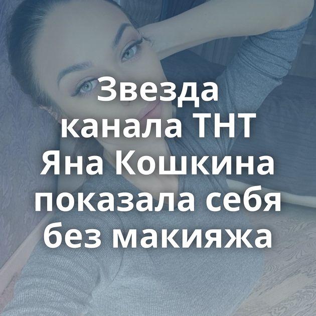 Звезда канала ТНТ Яна Кошкина показала себя без макияжа