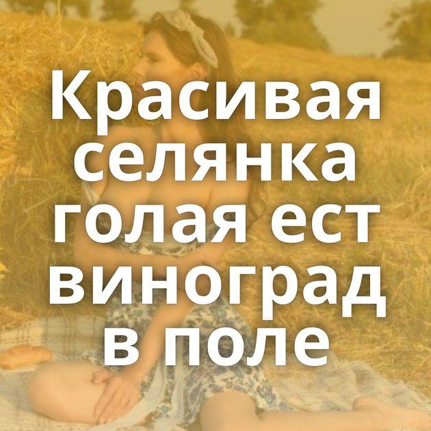 Красивая селянка голая ест виноград в поле