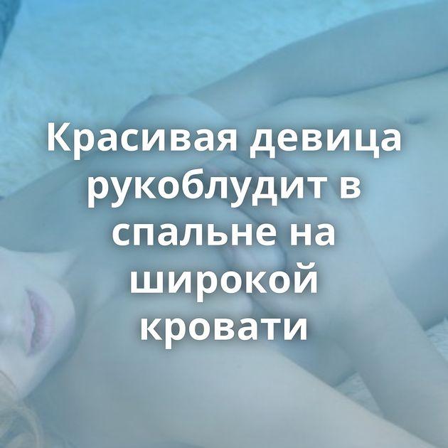 Красивая девица рукоблудит в спальне на широкой кровати