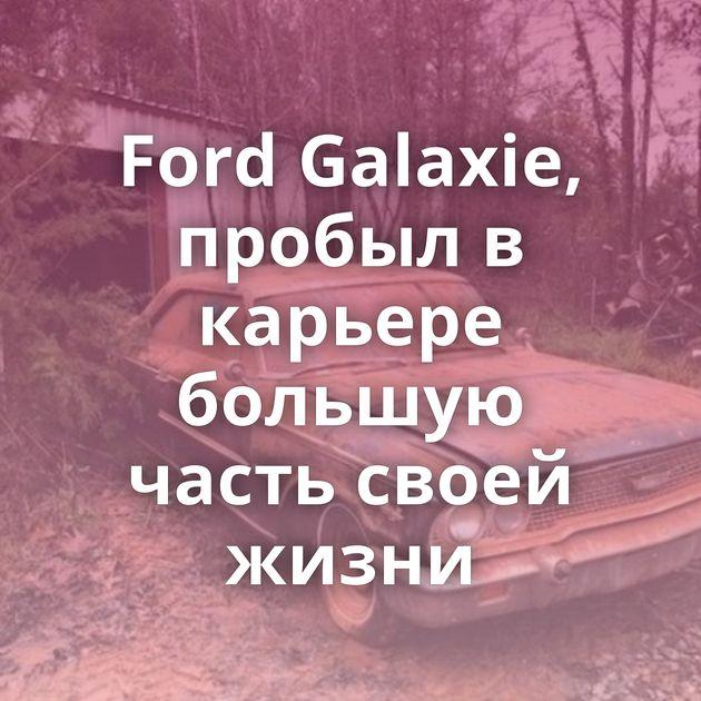 Ford Galaxie, пробыл в карьере большую часть своей жизни