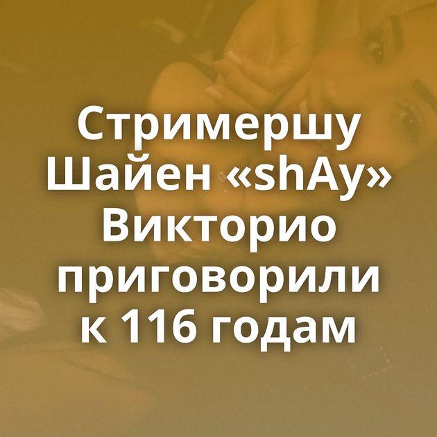 Стримершу Шайен «shAy» Викторио приговорили к 116 годам