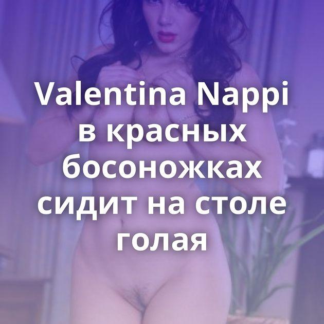 Valentina Nappi в красных босоножках сидит на столе голая