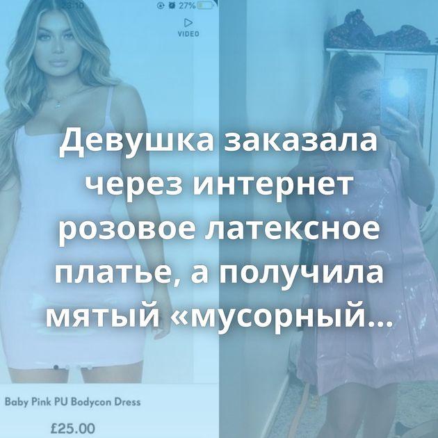 Девушка заказала через интернет розовое латексное платье, а получила мятый «мусорный мешок»