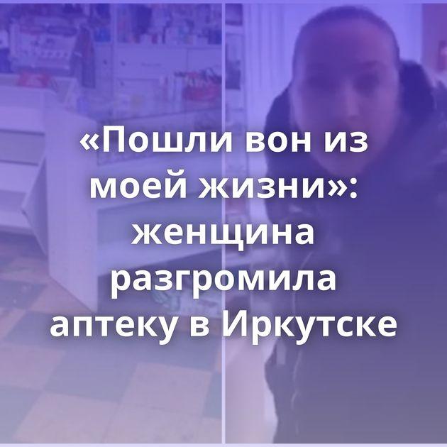 «Пошли вон из моей жизни»: женщина разгромила аптеку в Иркутске