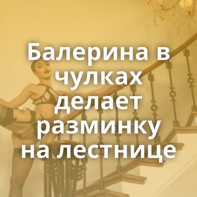Балерина в чулках делает разминку на лестнице
