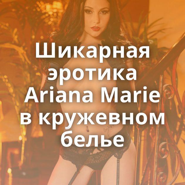 Шикарная эротика Ariana Marie в кружевном белье