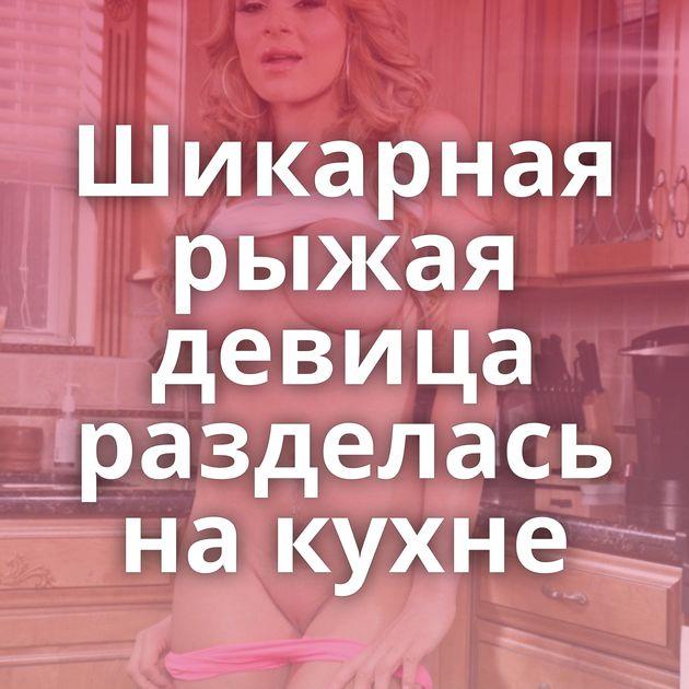 Шикарная рыжая девица разделась на кухне