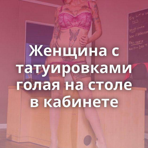 Женщина с татуировками голая на столе в кабинете