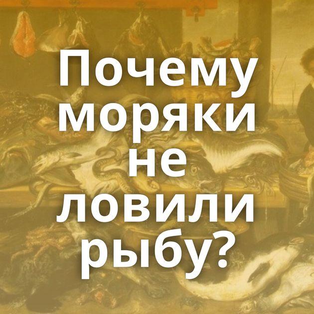 Почему моряки не ловили рыбу?