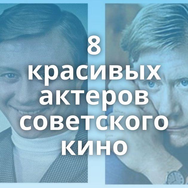 8 красивых актеров советского кино
