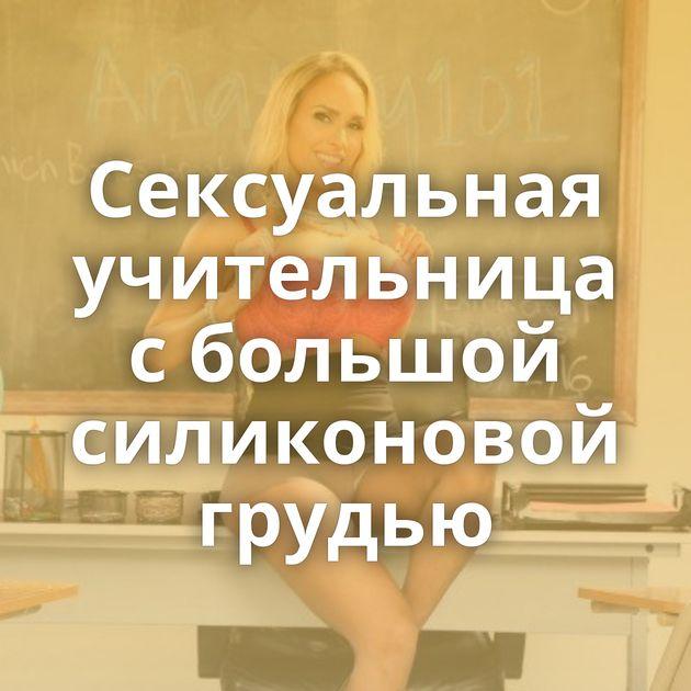 Сексуальная учительница с большой силиконовой грудью