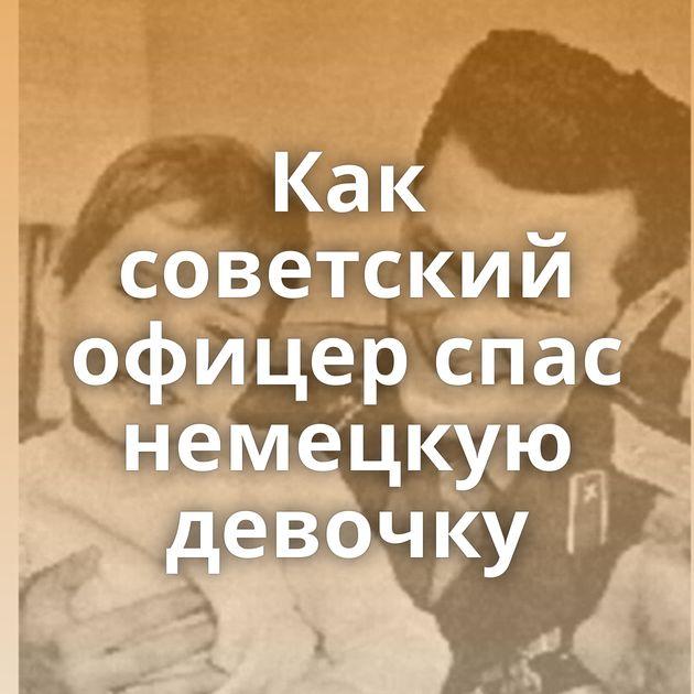 Как советский офицер спас немецкую девочку