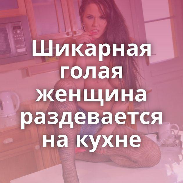 Шикарная голая женщина раздевается на кухне