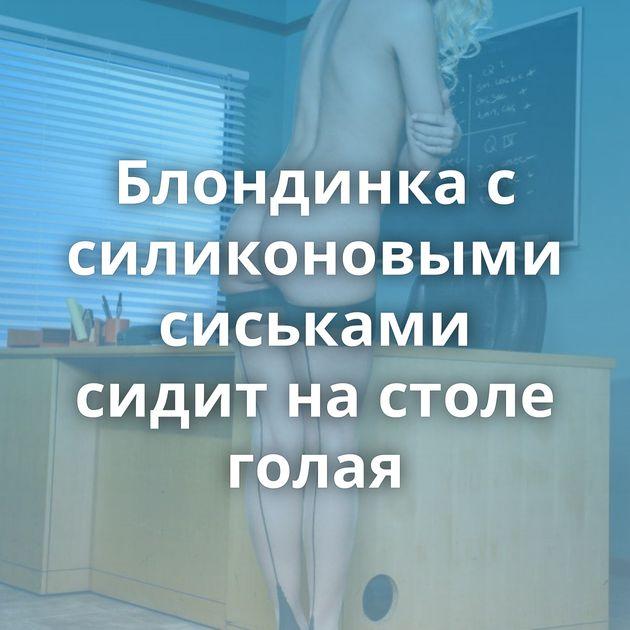 Блондинка с силиконовыми сиськами сидит на столе голая