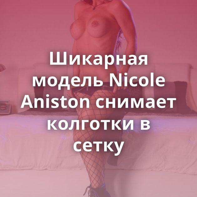 Шикарная модель Nicole Aniston снимает колготки в сетку