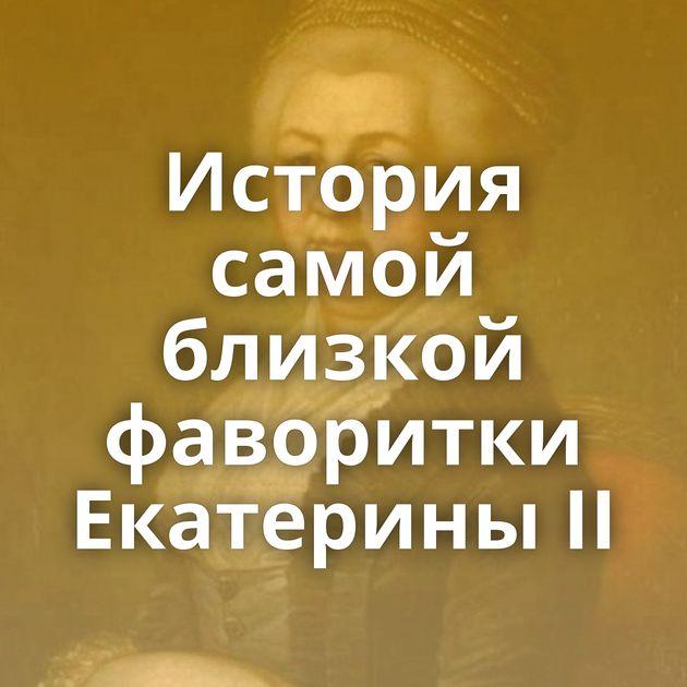 История самой близкой фаворитки Екатерины II