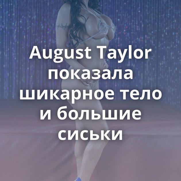 August Taylor показала шикарное тело и большие сиськи