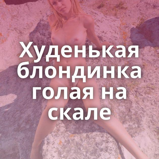 Худенькая блондинка голая на скале