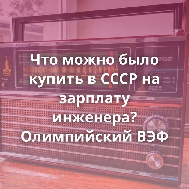 Что можно было купить в СССР на зарплату инженера? Олимпийский ВЭФ