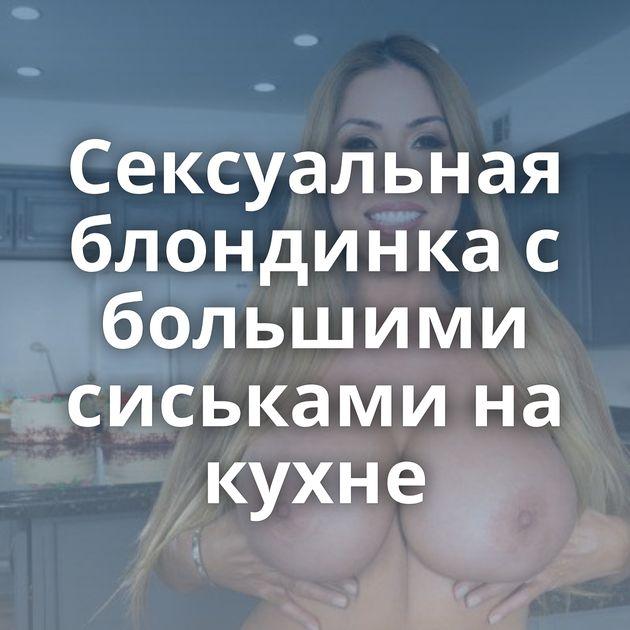 Сексуальная блондинка с большими сиськами на кухне