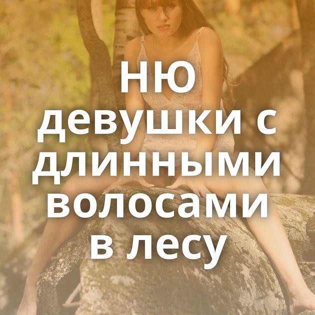 НЮ девушки с длинными волосами в лесу