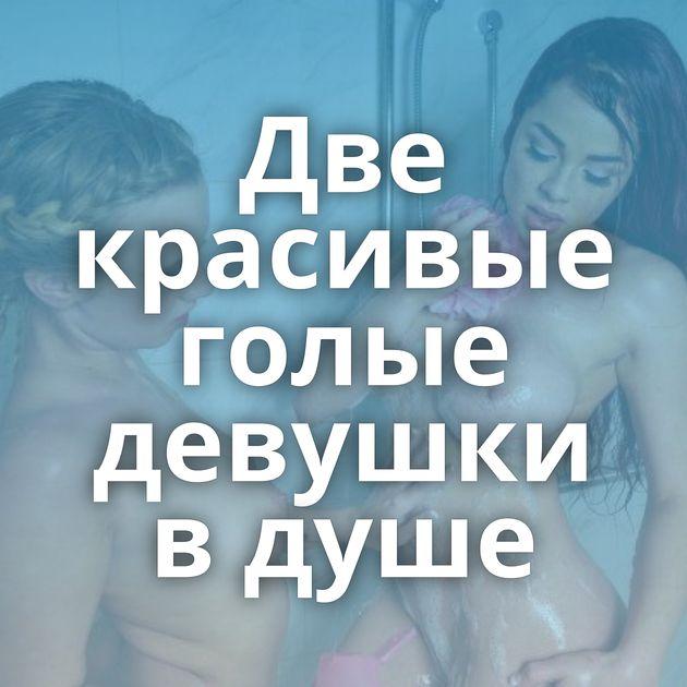 Две красивые голые девушки в душе