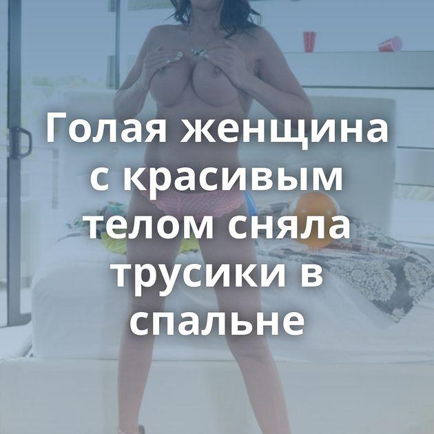 Голая женщина с красивым телом сняла трусики в спальне