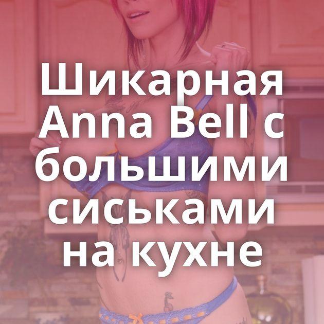 Шикарная Anna Bell с большими сиськами на кухне