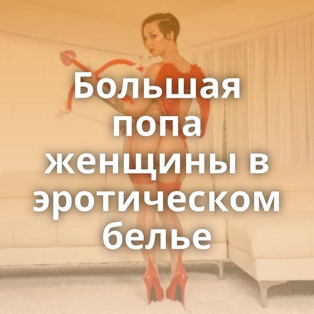 Большая попа женщины в эротическом белье